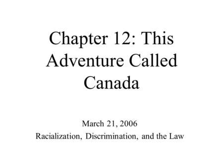 Chapter 12: This Adventure Called Canada March 21, 2006 Racialization, Discrimination, and the Law.