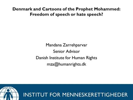 Denmark and Cartoons of the Prophet Mohammed: Freedom of speech or hate speech? Mandana Zarrehparvar Senior Advisor Danish Institute for Human Rights