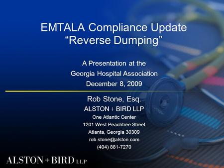 "EMTALA Compliance Update ""Reverse Dumping"" Rob Stone, Esq. ALSTON + BIRD LLP One Atlantic Center 1201 West Peachtree Street Atlanta, Georgia 30309"
