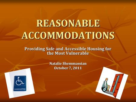 REASONABLE ACCOMMODATIONS Providing Safe and Accessible Housing for the Most Vulnerable Natalie Shemmassian October 7, 2011.