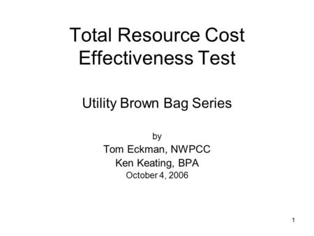 1 Total Resource Cost Effectiveness Test Utility Brown Bag Series by Tom Eckman, NWPCC Ken Keating, BPA October 4, 2006.