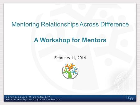 February 11, 2014 Mentoring Relationships Across Difference A Workshop for Mentors.