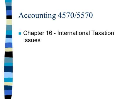 Accounting 4570/5570 n Chapter 16 - International Taxation Issues.