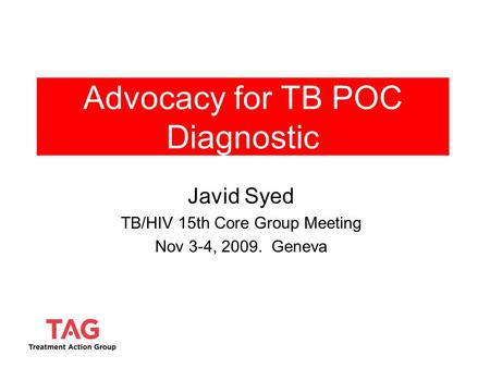 Advocacy for TB POC Diagnostic Javid Syed TB/HIV 15th Core Group Meeting Nov 3-4, 2009. Geneva.