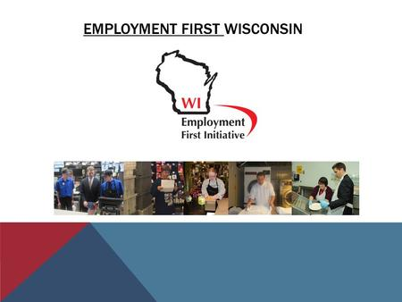 EMPLOYMENT FIRST WISCONSIN. SO, WHAT IS EMPLOYMENT FIRST? It is……….. The understanding that everyone can work, regardless of disability. Many people working.