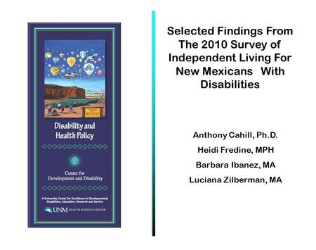 Anthony Cahill, Ph.D. Heidi Fredine, MPH Barbara Ibanez, MA Luciana Zilberman, MA Selected Findings From The 2010 Survey of Independent Living For New.