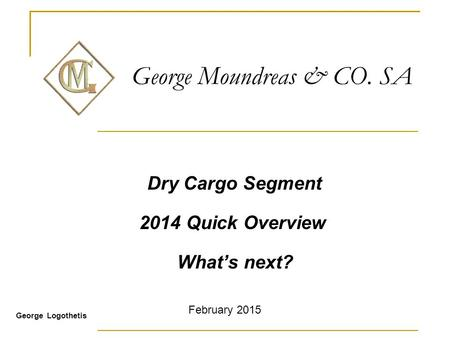 George Moundreas & CO. SA Dry Cargo Segment 2014 Quick Overview What's next? George Logothetis February 2015.