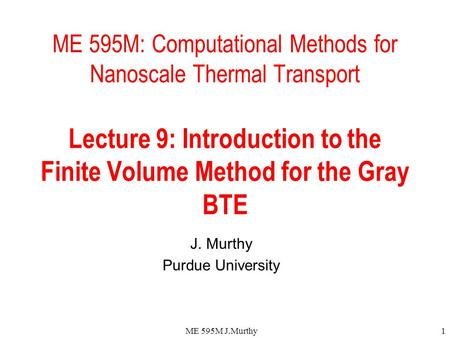 ME 595M J.Murthy1 ME 595M: Computational Methods for Nanoscale Thermal Transport Lecture 9: Introduction to the Finite Volume Method for the Gray BTE J.