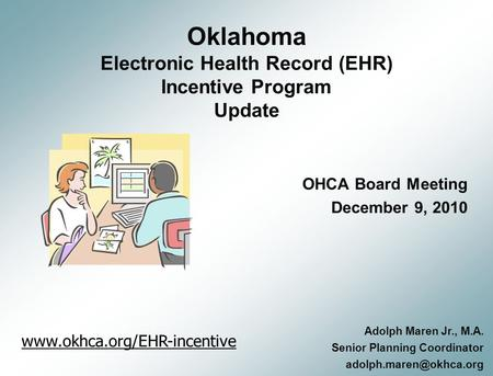 Oklahoma Electronic Health Record (EHR) Incentive Program Update OHCA Board Meeting December 9, 2010 Adolph Maren Jr., M.A. Senior Planning Coordinator.
