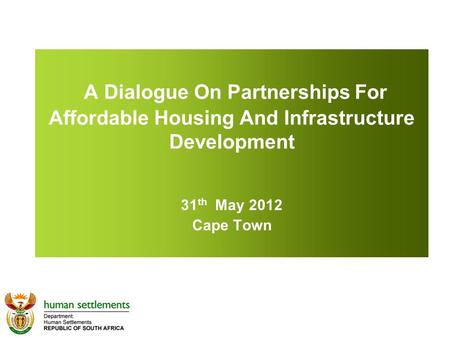 A Dialogue On Partnerships For Affordable Housing And Infrastructure Development 31 th May 2012 Cape Town.