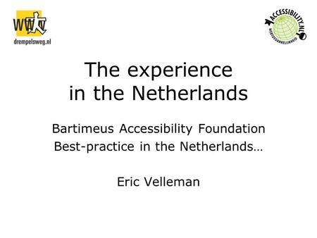 The experience in the Netherlands Bartimeus Accessibility Foundation Best-practice in the Netherlands… Eric Velleman.