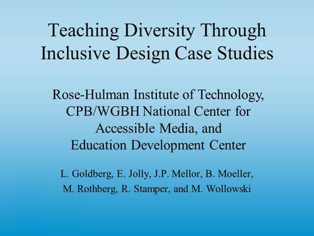 Teaching Diversity Through Inclusive Design Case Studies L. Goldberg, E. Jolly, J.P. Mellor, B. Moeller, M. Rothberg, R. Stamper, and M. Wollowski Rose-Hulman.