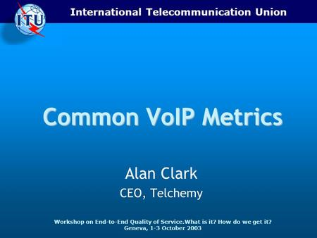 International Telecommunication Union Workshop on End-to-End Quality of Service.What is it? How do we get it? Geneva, 1-3 October 2003 Common VoIP Metrics.