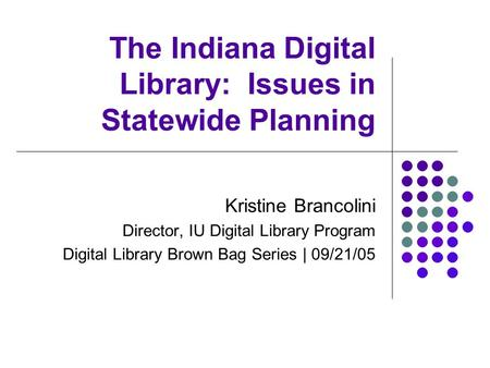 The Indiana Digital Library: Issues in Statewide Planning Kristine Brancolini Director, IU Digital Library Program Digital Library Brown Bag Series | 09/21/05.