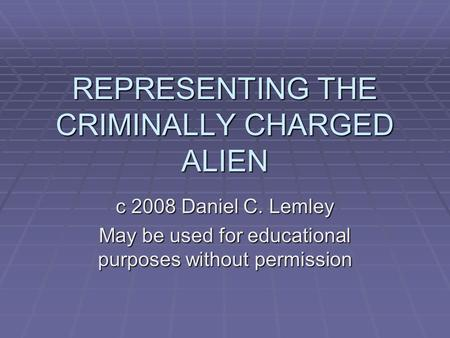 REPRESENTING THE CRIMINALLY CHARGED ALIEN c 2008 Daniel C. Lemley May be used for educational purposes without permission.