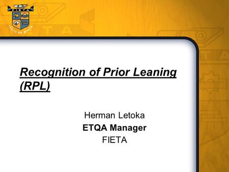 Recognition of Prior Leaning (RPL) Herman Letoka ETQA Manager FIETA.