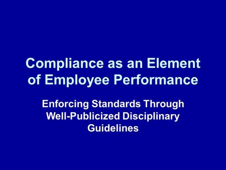 Compliance as an Element of Employee Performance Enforcing Standards Through Well-Publicized Disciplinary Guidelines.