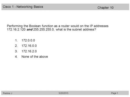 Cisco 1 - Networking Basics Perrine. J Page 15/20/2015 Chapter 10 Performing the Boolean function as a router would on the IP addresses 172.16.2.120 and.