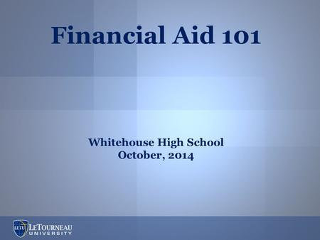 Financial Aid 101 Whitehouse High School October, 2014.