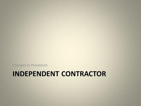 INDEPENDENT CONTRACTOR Changes to Procedure. Federal Regulation (i.e. IRS) State (i.e., Statute) BSU Policy Daily Operation Many factors must be considered.