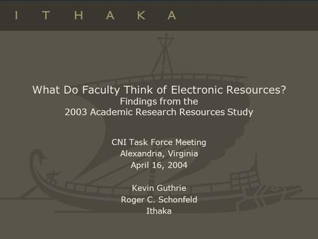 What Do Faculty Think of Electronic Resources? Findings from the 2003 Academic Research Resources Study CNI Task Force Meeting Alexandria, Virginia April.