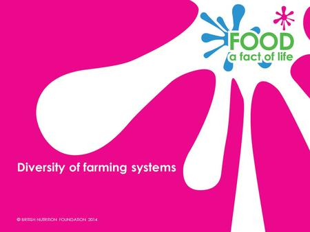 © BRITISH NUTRITION FOUNDATION 2014 Diversity of farming systems.