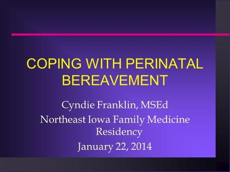 COPING WITH PERINATAL BEREAVEMENT Cyndie Franklin, MSEd Northeast Iowa Family Medicine Residency January 22, 2014.