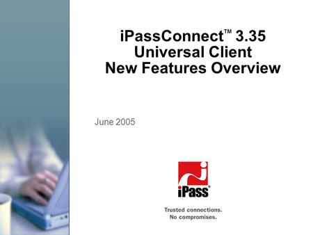 IPassConnect TM 3.35 Universal Client New Features Overview June 2005.
