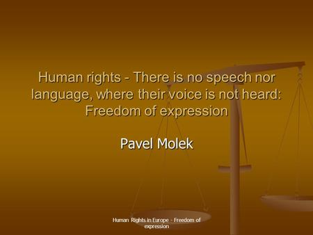Human Rights in Europe - Freedom of expression Human rights - There is no speech nor language, where their voice is not heard: Freedom of expression Pavel.