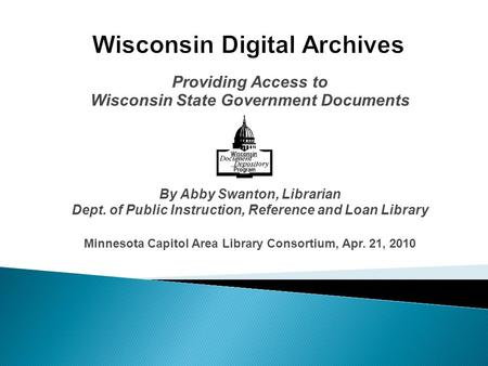Providing Access to Wisconsin State Government Documents By Abby Swanton, Librarian Dept. of Public Instruction, Reference and Loan Library Minnesota Capitol.