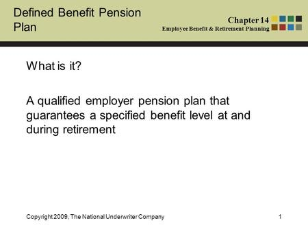 Defined Benefit Pension Plan Chapter 14 Employee Benefit & Retirement Planning Copyright 2009, The National Underwriter Company1 What is it? A qualified.