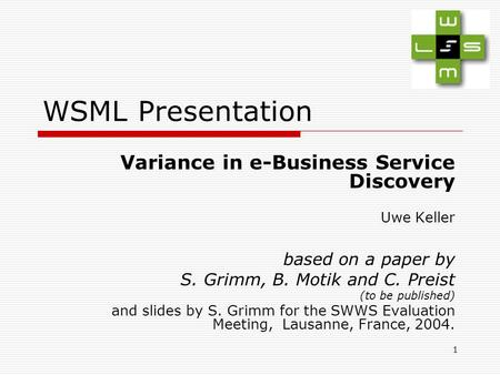 1 WSML Presentation Variance in e-Business Service Discovery Uwe Keller based on a paper by S. Grimm, B. Motik and C. Preist (to be published) and slides.