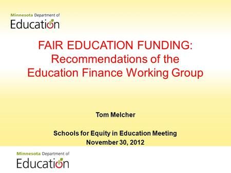 FAIR EDUCATION FUNDING: Recommendations of the Education Finance Working Group Tom Melcher Schools for Equity in Education Meeting November 30, 2012.