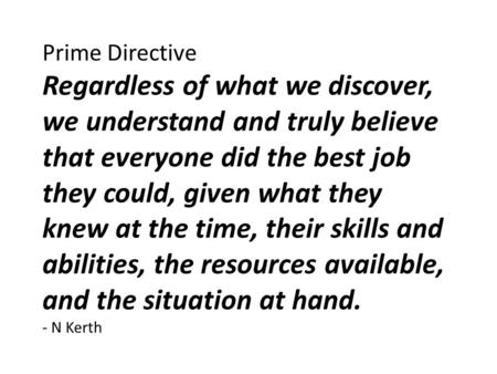 Prime Directive Regardless of what we discover, we understand and truly believe that everyone did the best job they could, given what they knew at the.