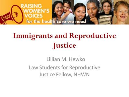 Immigrants and Reproductive Justice Lillian M. Hewko Law Students for Reproductive Justice Fellow, NHWN.