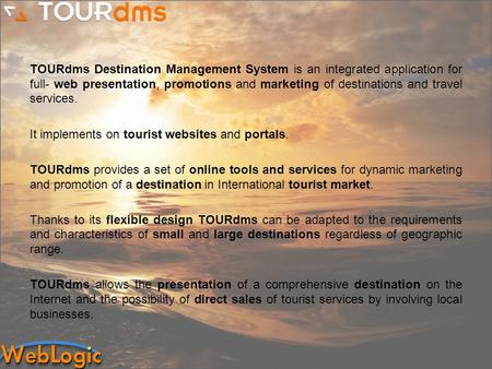 TOURdms Destination Management System is an integrated application for full- web presentation, promotions and marketing of destinations and travel services.
