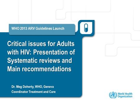 Critical issues for Adults with HIV: Presentation of Systematic reviews and Main recommendations WHO 2013 ARV Guidelines Launch Dr. Meg Doherty, WHO, Geneva.