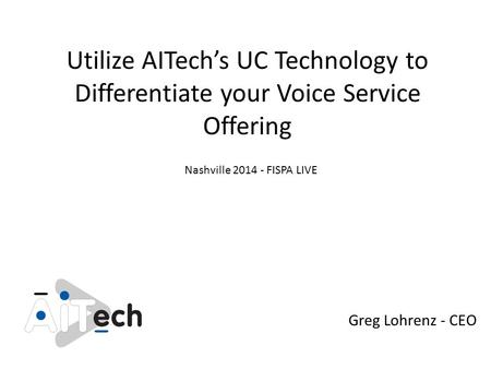 Utilize AITech's UC Technology to Differentiate your Voice Service Offering Greg Lohrenz - CEO Nashville 2014 - FISPA LIVE.