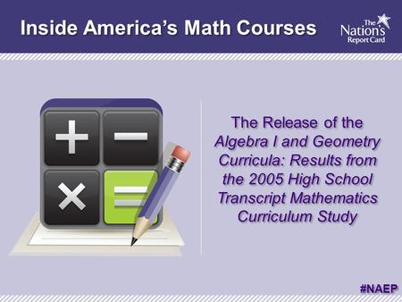 Inside America's Math Courses The Release of the Algebra I and Geometry Curricula: Results from the 2005 High School Transcript Mathematics Curriculum.
