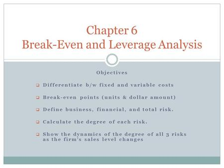 Objectives  Differentiate b/w fixed and variable costs  Break-even points (units & dollar amount)  Define business, financial, and total risk.  Calculate.