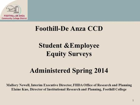 1 Foothill-De Anza CCD Student &Employee Equity Surveys Administered Spring 2014 Mallory Newell, Interim Executive Director, FHDA Office of Research and.