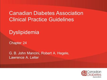 Canadian Diabetes Association Clinical Practice Guidelines Dyslipidemia Chapter 24 G. B. John Mancini, Robert A. Hegele, Lawrence A. Leiter.