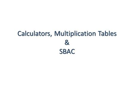 Calculators, Multiplication Tables & SBAC. In Other Words… CALCULATORS ONLY students with visual impairments may use a special handheld calculator,