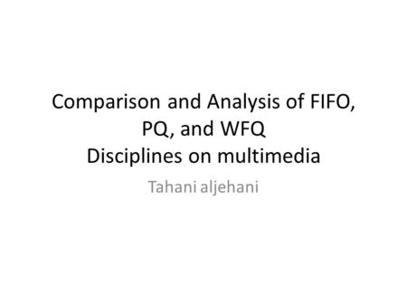 Comparison and Analysis of FIFO, PQ, and WFQ Disciplines on multimedia Tahani aljehani.
