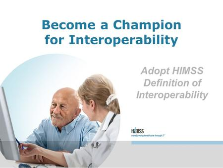 Adopt HIMSS Definition of Interoperability Become a Champion for Interoperability.