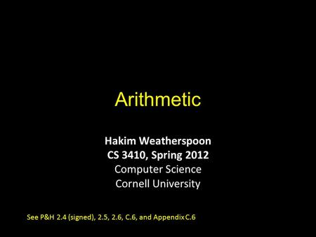 Arithmetic Hakim Weatherspoon CS 3410, Spring 2012 Computer Science Cornell University See P&H 2.4 (signed), 2.5, 2.6, C.6, and Appendix C.6.