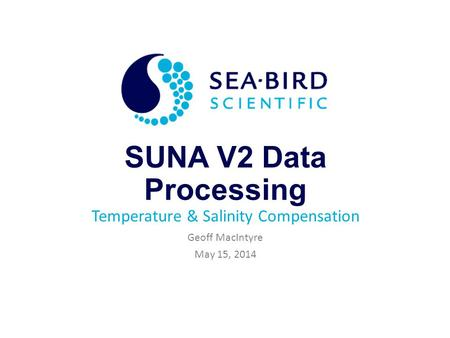SUNA V2 Data Processing Temperature & Salinity Compensation Geoff MacIntyre May 15, 2014.