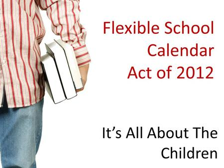Flexible School Calendar Act of 2012 It's All About The Children.