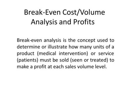 Break-Even Cost/Volume Analysis and Profits Break-even analysis is the concept used to determine or illustrate how many units of a product (medical intervention)