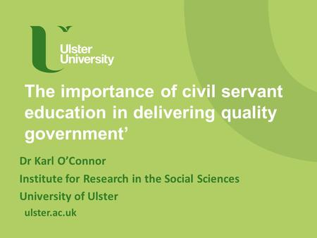 Ulster.ac.uk The importance of civil servant education in delivering quality government' Dr Karl O'Connor Institute for Research in the Social Sciences.